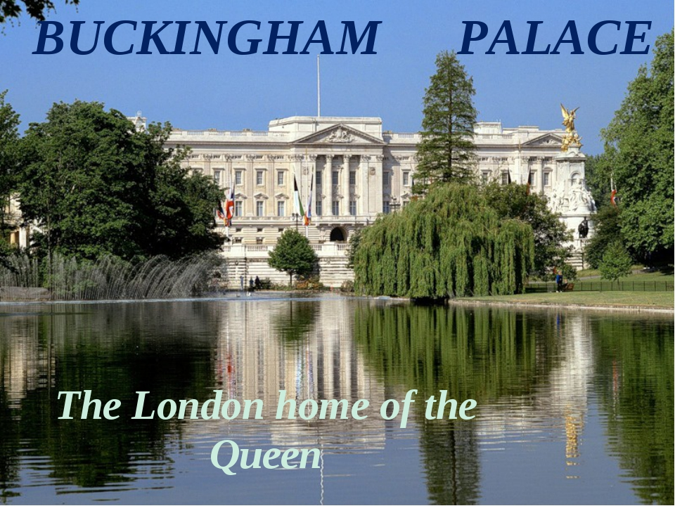 BUCKINGHAM PALACE The London home of the Queen