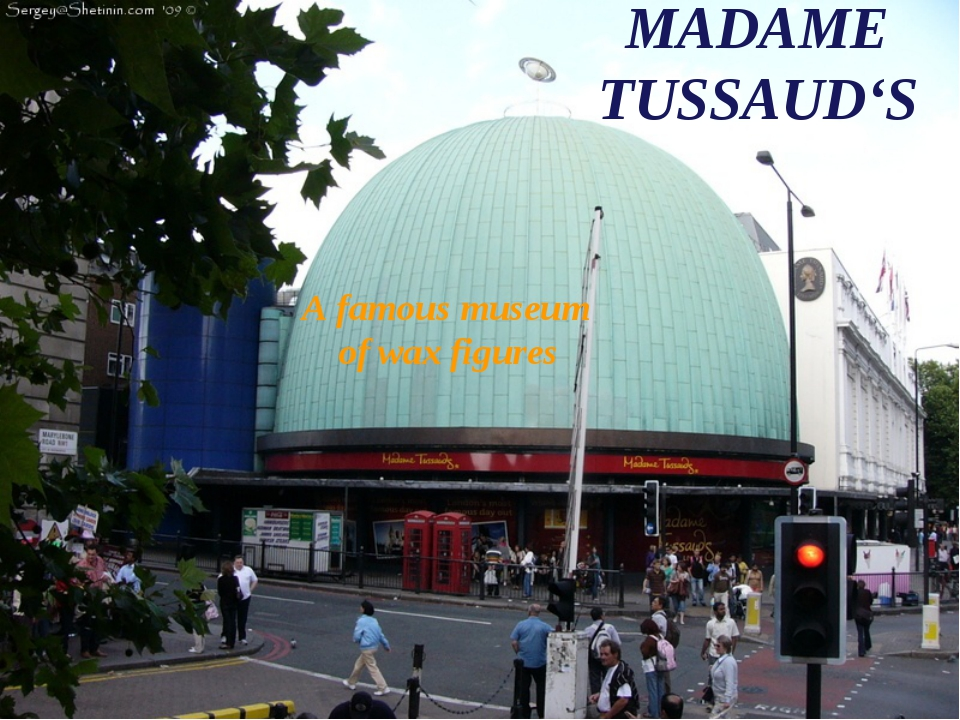 MADAME TUSSAUD'S A famous museum of wax figures
