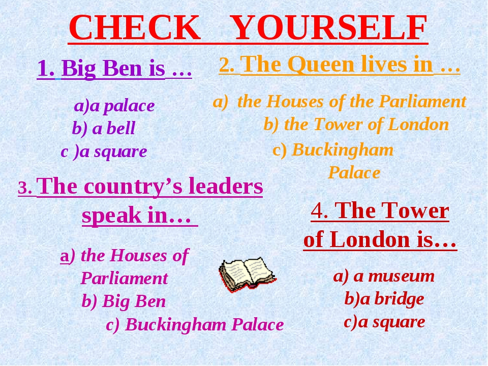 CHECK YOURSELF 1. Big Ben is … a palace b) a bell c )a square 2. The Queen li...