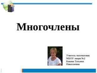 Многочлены Учитель математики МБОУ лицея №2 Бокова Татьяна Николаевна