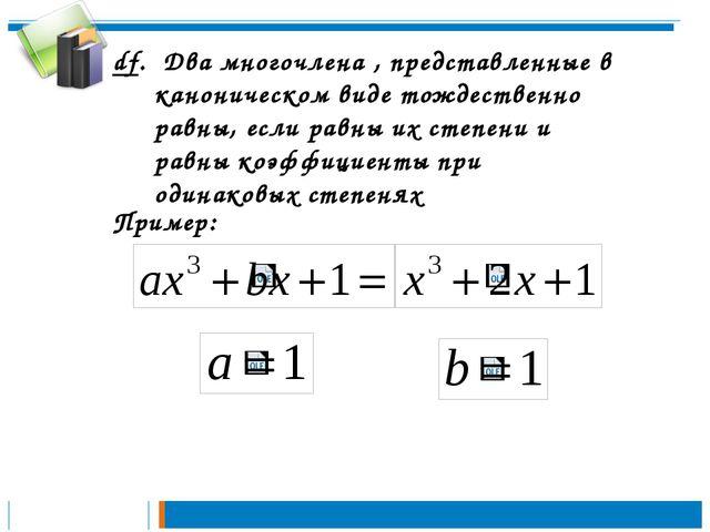 df. Два многочлена , представленные в каноническом виде тождественно равны, е...