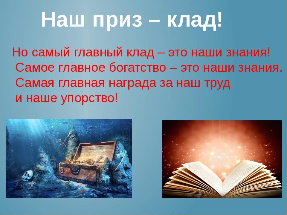 Наш приз – клад! Но самый главный клад – это наши знания! Самое главное богат...