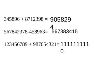 345896 + 8712398 = 567842378-458963= 123456789 + 987654321= 9058294 56738341