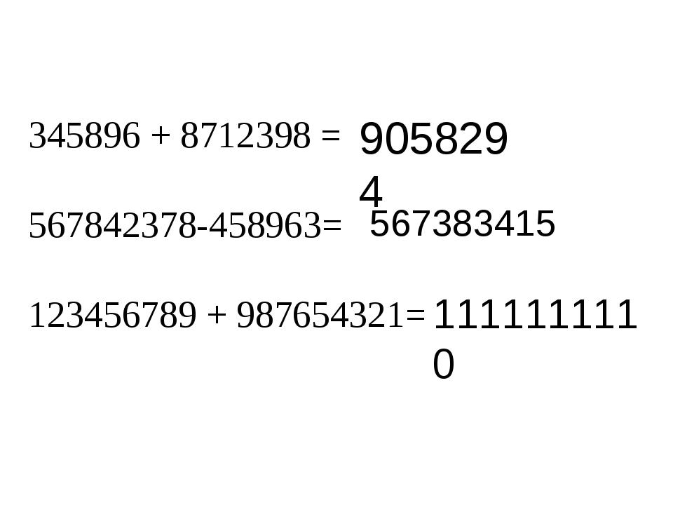 345896 + 8712398 = 567842378-458963= 123456789 + 987654321= 9058294 56738341...