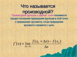 Что называется производной? Производной функции в данной точке называется пре