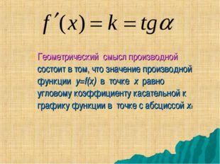 Геометрический смысл производной состоит в том, что значение производной функ