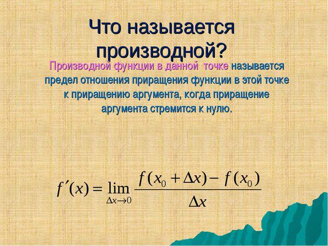 Что называется производной? Производной функции в данной точке называется пре...