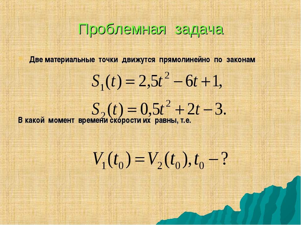 Проблемная задача Две материальные точки движутся прямолинейно по законам В к...