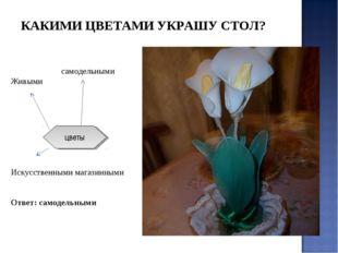 самодельными Живыми Искусственными магазинными Ответ: самодельными цветы КАК