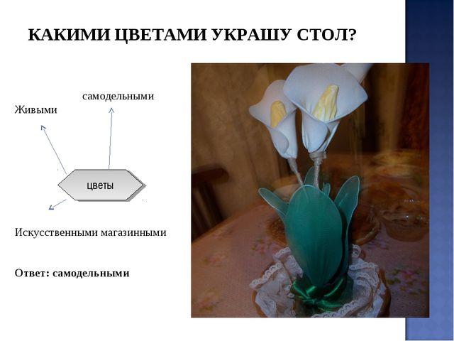 самодельными Живыми Искусственными магазинными Ответ: самодельными цветы КАК...