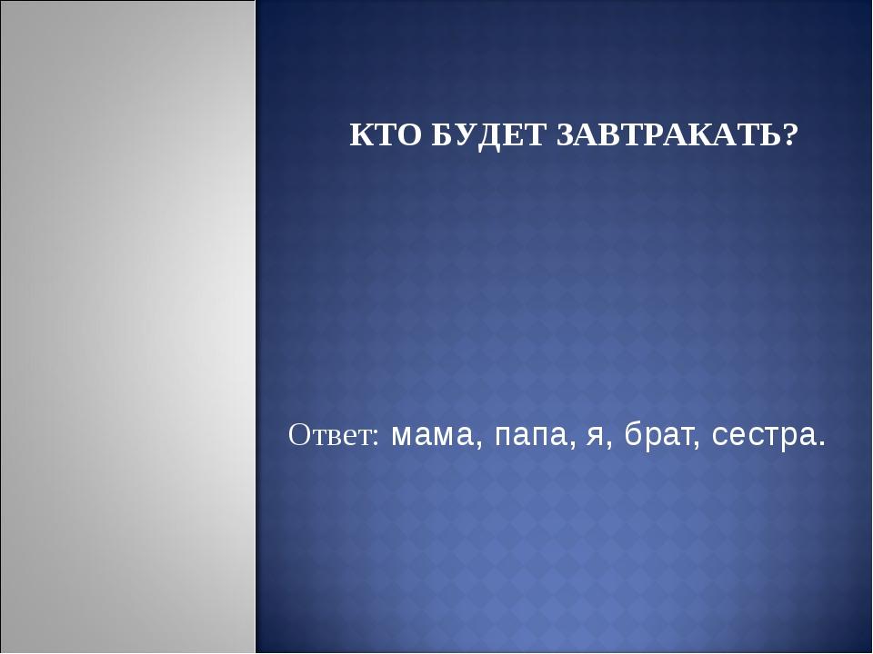 Ответ: мама, папа, я, брат, сестра. КТО БУДЕТ ЗАВТРАКАТЬ?