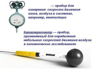 Анемо́метр — прибор для измерения скорости движения газов, воздуха в системах