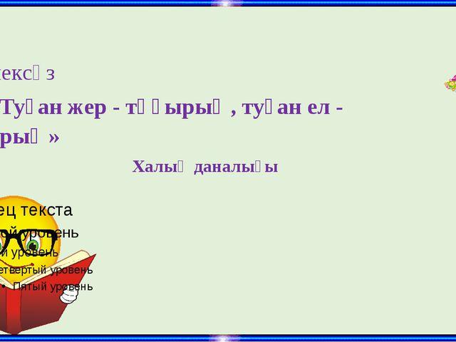 Дәйексөз «Туған жер - тұғырың, туған ел - қыдырың»  Халық даналығы