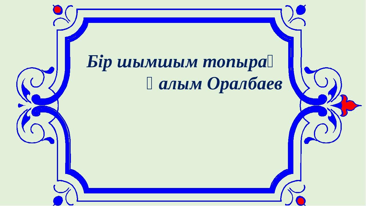 Бір шымшым топырақ Ғалым Оралбаев