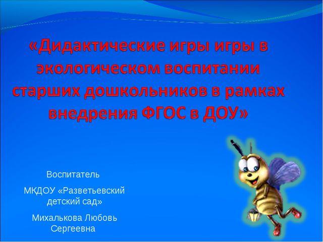 Воспитатель МКДОУ «Разветьевский детский сад» Михалькова Любовь Сергеевна