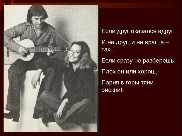 Если друг оказался вдруг И не друг, и не враг, а – так… Если сразу не разбер...