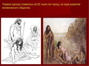 Первая одежда появилась 40-25 тысяч лет назад, на заре развития человеческог