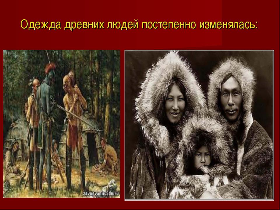 Одежда древних людей постепенно изменялась: