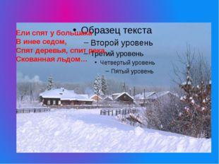 Ели спят у большака В инее седом, Спят деревья, спит река, Скованная льдом…