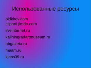 Использованные ресурсы oldkirov.com cliparti.jimdo.com liveinternet.ru kalini