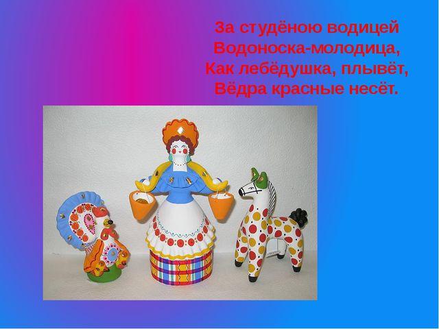 За студёною водицей Водоноска-молодица, Как лебёдушка, плывёт, Вёдра красные...