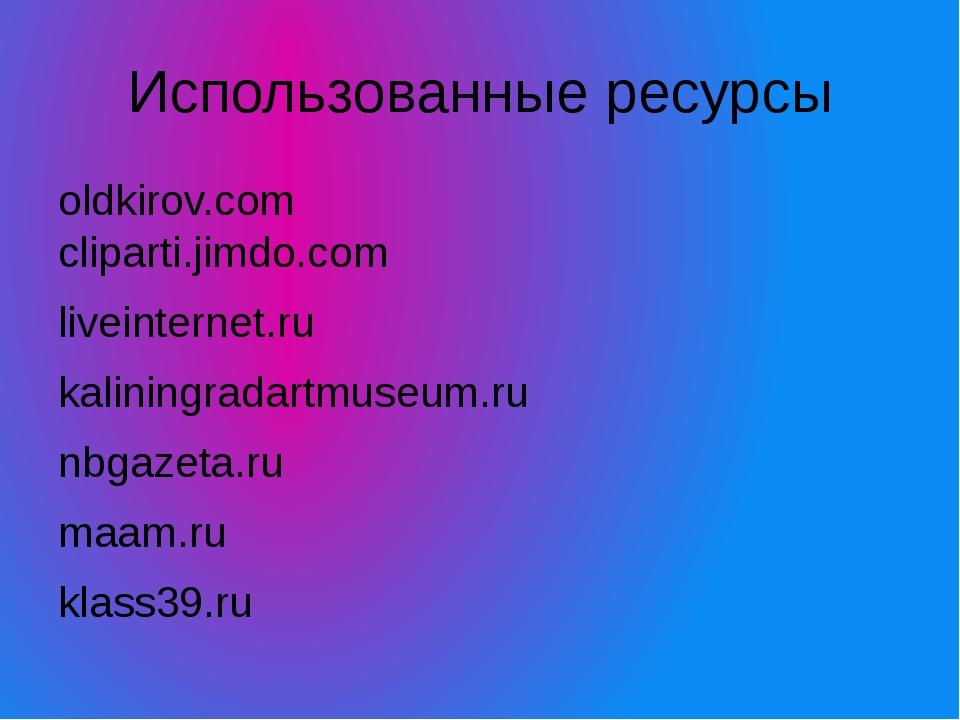 Использованные ресурсы oldkirov.com cliparti.jimdo.com liveinternet.ru kalini...