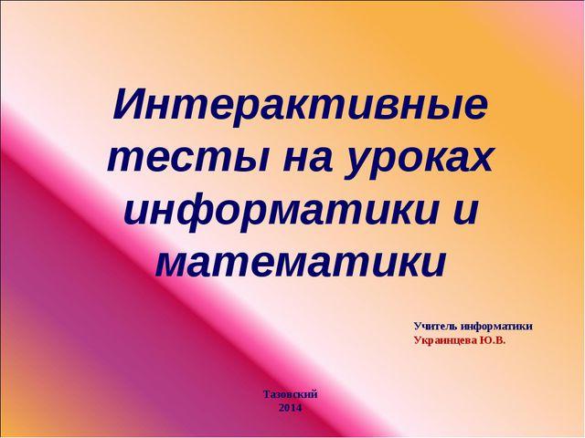 Интерактивные тесты на уроках информатики и математики Учитель информатики Ук...