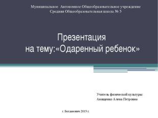 Презентация на тему:«Одаренный ребенок» Учитель физической культуры: Анищенко