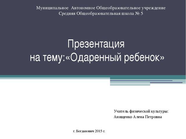 Презентация на тему:«Одаренный ребенок» Учитель физической культуры: Анищенко...