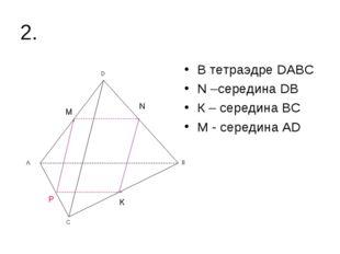 2. В тетраэдре DАВС N –середина DВ К – середина ВС М - середина АD N К М Р