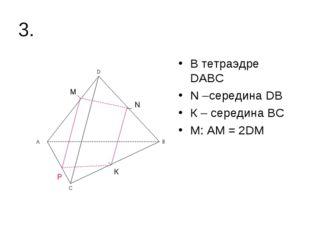 3. В тетраэдре DАВС N –середина DВ К – середина ВС М: АМ = 2DМ N К М Р