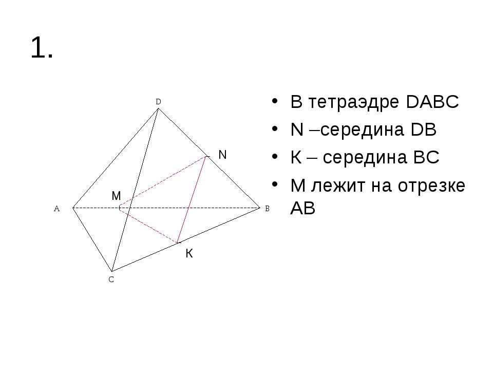 1. В тетраэдре DАВС N –середина DВ К – середина ВС М лежит на отрезке АВ N К М