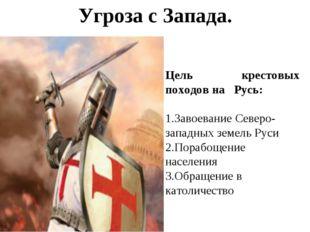 Угроза с Запада.  Цель крестовых походов на Русь: Завоевание Северо-западных