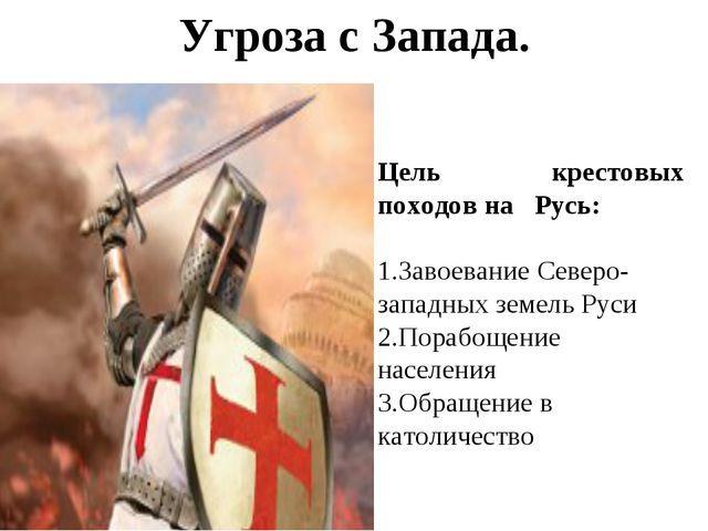 Угроза с Запада.  Цель крестовых походов на Русь: Завоевание Северо-западных...