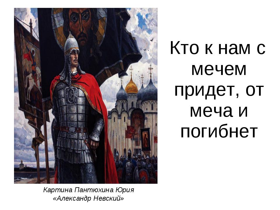 Кто к нам с мечем придет, от меча и погибнет Картина Пантюхина Юрия «Алексан...