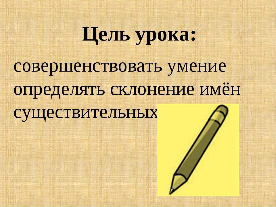 Цель урока: совершенствовать умение определять склонение имён существительных.
