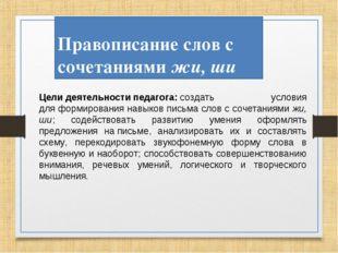 Правописание слов с сочетаниями жи, ши Целидеятельностипедагога:создать у