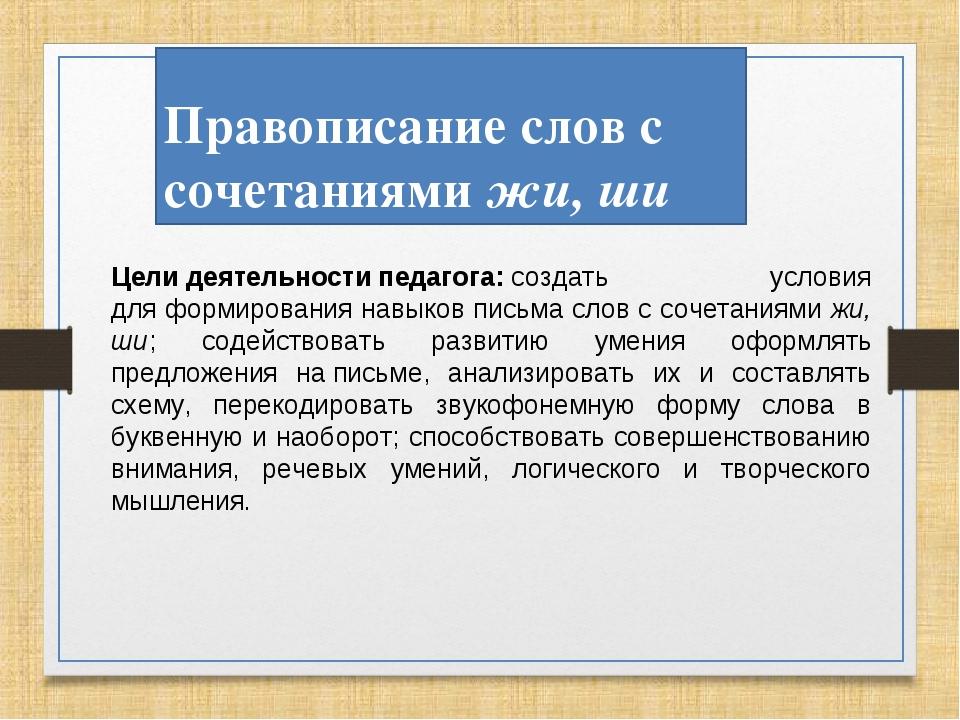 Правописание слов с сочетаниями жи, ши Целидеятельностипедагога:создать у...
