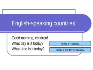 English-speaking countries Good morning, children! What day is it today? What