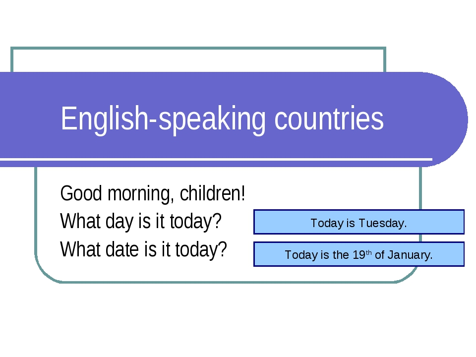 English-speaking countries Good morning, children! What day is it today? What...