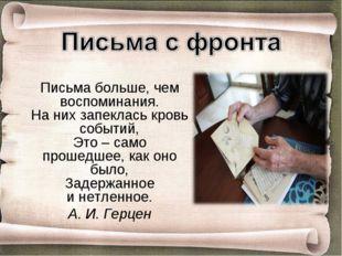 Письма больше, чем воспоминания. Наних запеклась кровь событий, Это– само п