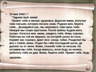 """15 мая 1942 г."""" """"Здравствуй, мама! Привет тебе и желаю здоровья. Дорог"""