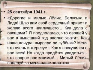 25 cентября 1941 г. «Дорогие и милые Лёлик, Белуська и Лида! Шлю вам свой сер