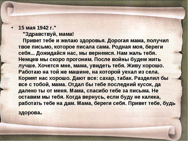 """15 мая 1942 г."""" """"Здравствуй, мама! Привет тебе и желаю здоровья. Дорог..."""