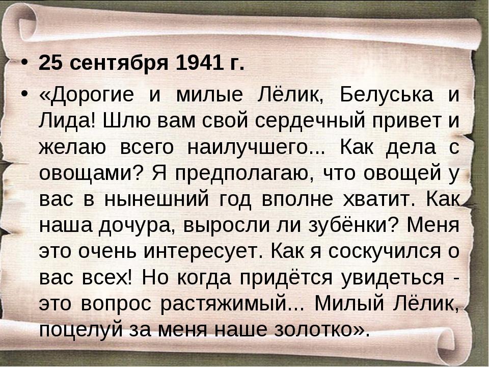 25 cентября 1941 г. «Дорогие и милые Лёлик, Белуська и Лида! Шлю вам свой сер...
