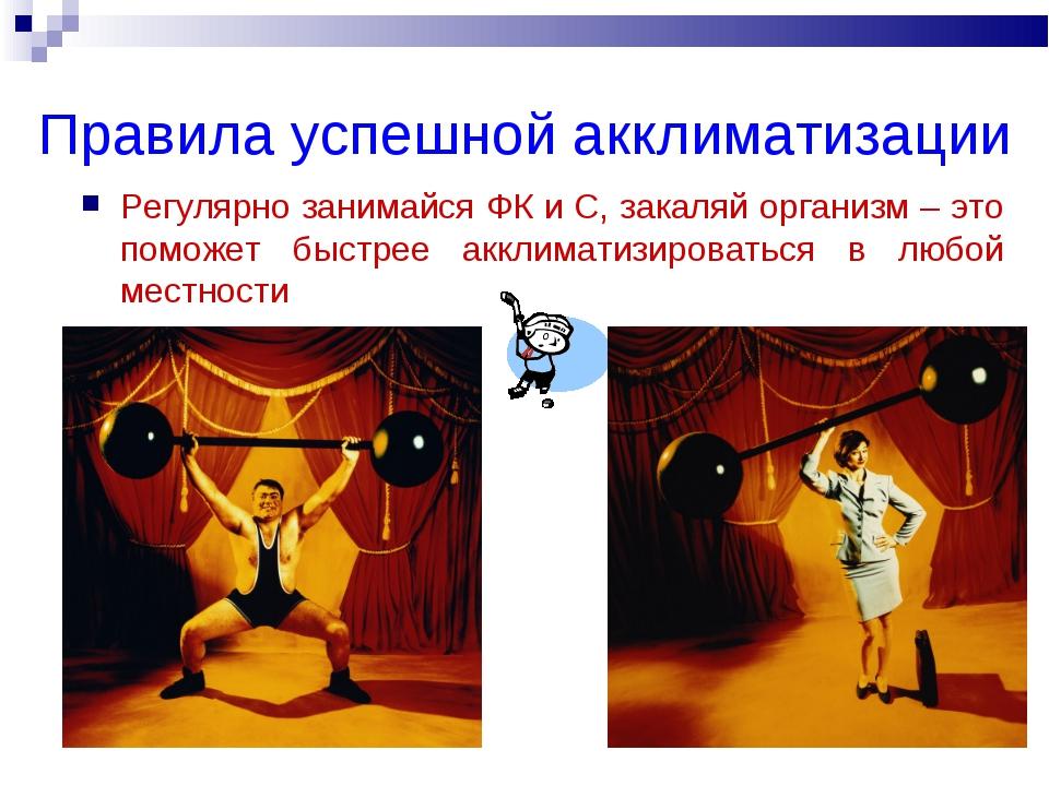 Правила успешной акклиматизации Регулярно занимайся ФК и С, закаляй организм...
