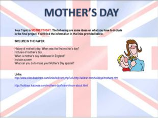 Your Topic is MOTHER'S DAY. The following are some ideas on what you have to