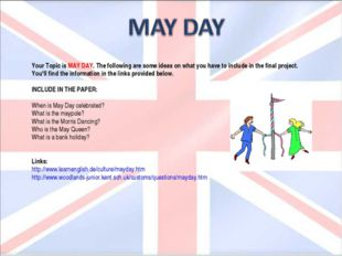 Your Topic is MAY DAY. The following are some ideas on what you have to inclu