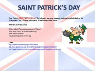 Your Topic is SAINT PATRICK'S DAY. The following are some ideas on what you h