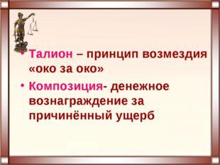 Талион – принцип возмездия «око за око» Композиция- денежное вознаграждение з
